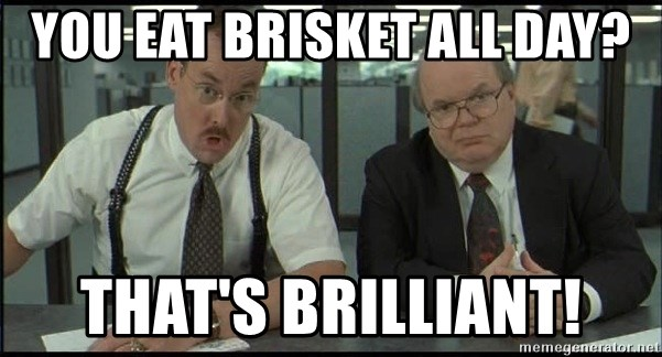 Office space - you eat brisket all day? that's brilliant!