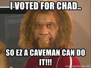 Geico Caveman - I VOTED FOR CHAD.. So EZ a cAVEMAN CAN DO IT!!!