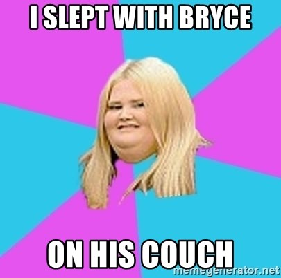 Fat Girl - I slept with Bryce on his couch