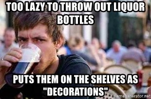 """The Lazy College Senior - Too lazy to throw out liquor bottles Puts them on the shelves as """"decorations"""""""