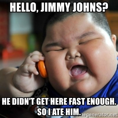 fat chinese kid - HELLO, JIMMY JOHNS?  HE DIDN'T GET HERE FAST ENOUGH. SO I ATE HIM.