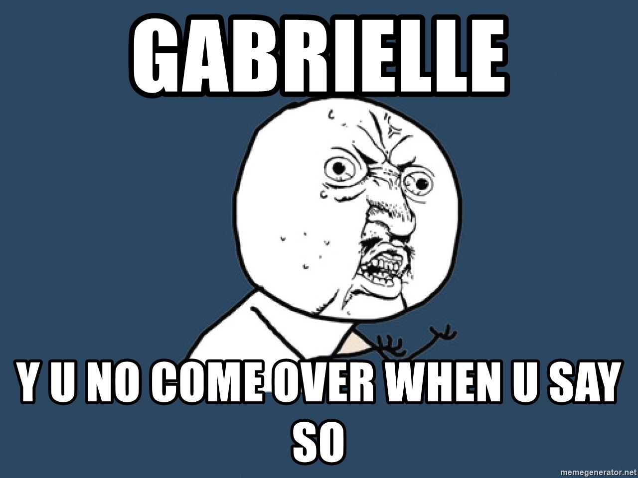 Y U No - Gabrielle y u no come over when u say so