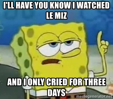 Tough Spongebob - I'LL HAVE YOU KNOW I WATCHED LE MIZ AND I ONLY CRIED FOR THREE DAYS