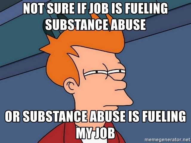 Futurama Fry - not sure if job is fueling substance abuse or substance abuse is fueling my job
