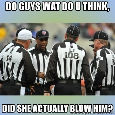 NFL Ref Meeting - DO GUYS WAT DO U THINK, DID SHE ACTUALLY BLOW HIM?
