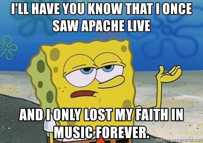 I'll have you know Spongebob - I'll have you know that I onCe saw apache live And I only Lost my faith In music forever.