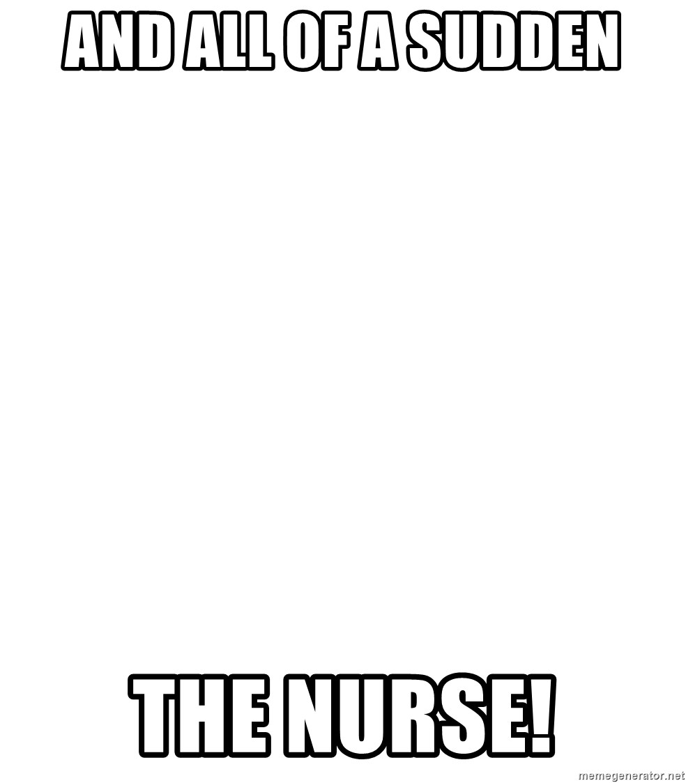 Blank Meme - and all of a sudden the nurse!