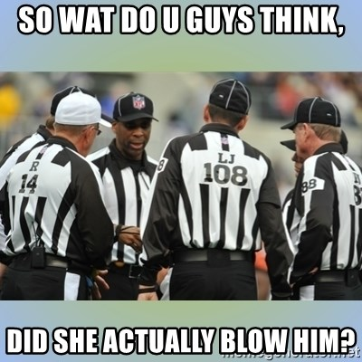 NFL Ref Meeting - SO WAT DO U GUYS THINK, DID SHE ACTUALLY BLOW HIM?