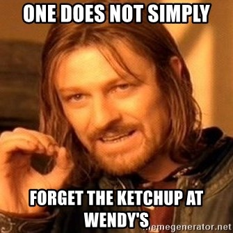 One Does Not Simply - One Does not simply forget the ketchup at wendy's