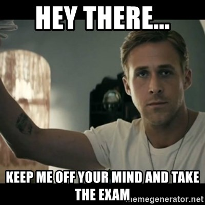 ryan gosling hey girl - Hey there... Keep me off your mind and take the exam