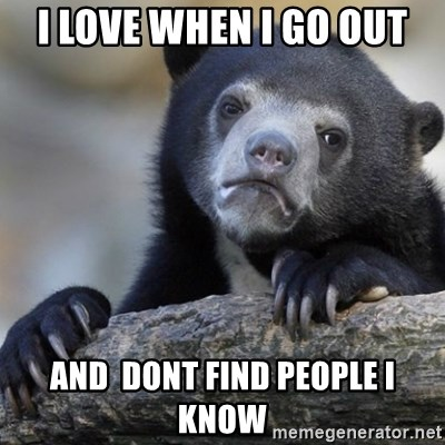 Confession Bear - i love when i go out and  dont find people i know