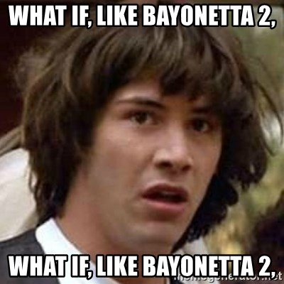 Conspiracy Keanu - What if, like bayonetta 2, What if, like bayonetta 2,