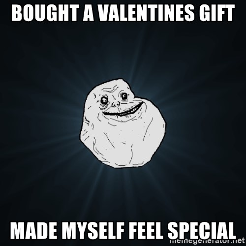 Forever Alone - bought a valentines gift made myself feel special