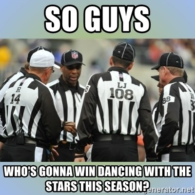 NFL Ref Meeting - SO guys who's gonna win dancing with the stars this season?