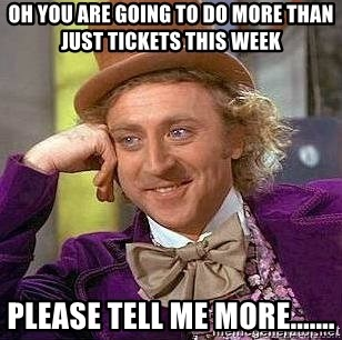 Willy Wonka - Oh you are going to do more than just tickets this week please tell me more.......