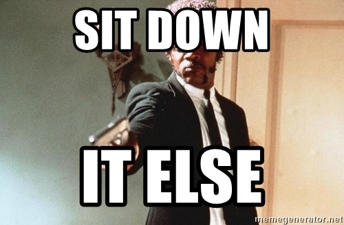 I double dare you - SIT DOWN IT ELSE