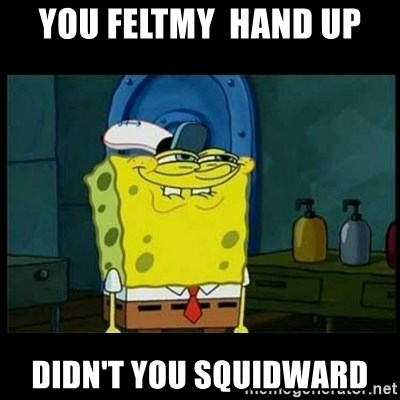 Don't you, Squidward? - you feltmy  hand up didn't you squidward