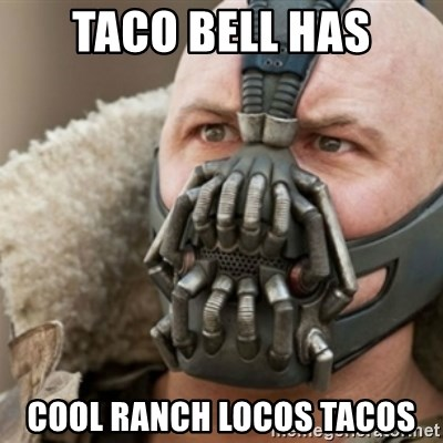 Bane - TACO BELL HAS COOL RANCH LOCOS TACOS