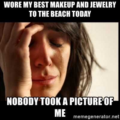 First World Problems - wore my best makeup and jewelry to the beach today nobody took a picture of me