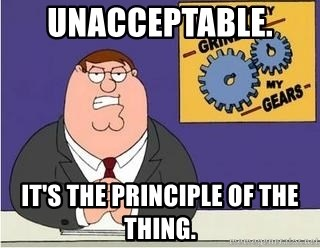 Grinds My Gears Peter Griffin - UNacceptable.  It's the principle of the thing.