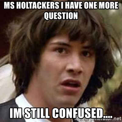 Conspiracy Keanu - MS HOLTACKERS I HAVE ONE MORE QUESTION IM STILL CONFUSED....