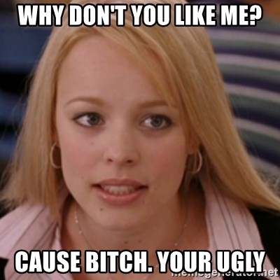 mean girls - WHY DON'T YOU LIKE ME? CAUSE BITCH. YOUR UGLY