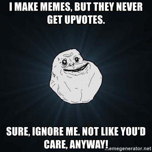 Forever Alone - I make memes, but they never get upvotes. Sure, ignore me. Not like you'd care, anyway!