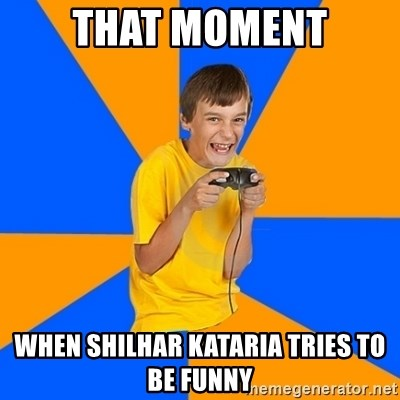 Annoying Gamer Kid - THAT MOMENT WHEN SHILHAR KATARIA TRIES TO BE FUNNY