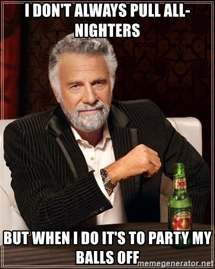 The Most Interesting Man In The World - I DON'T ALWAYS PULL ALL-NIGHTERS BUT WHEN I DO IT'S TO PARTY MY BALLS OFF
