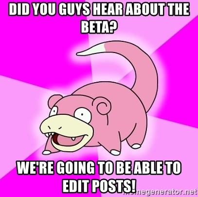 Slowpoke - Did you guys hear about the beta? We're going to be able to edit posts!