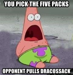 D Face Patrick - You pick the five packs Opponent pulls Dracossack