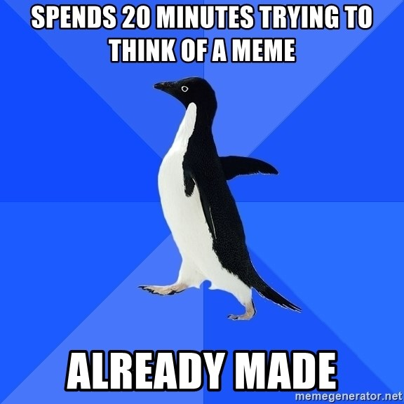 Socially Awkward Penguin - spends 20 minutes trying to think of a meme already made