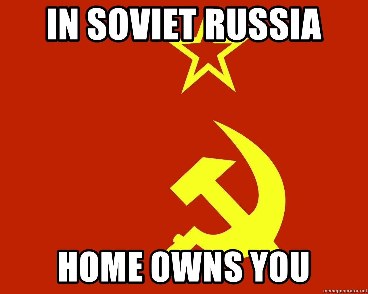 In Soviet Russia - In Soviet Russia HOme owns YOu