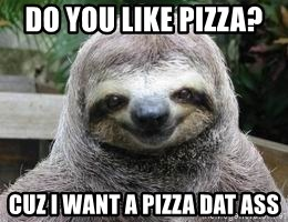 Sexual Sloth - DO YOU LIKE PIZZA?  CUZ I WANT A PIZZA DAT ASS