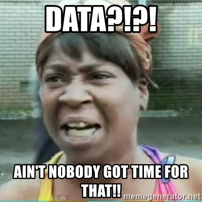 Sweet Brown Meme - Data?!?! Ain't noBOdy got time for that!!
