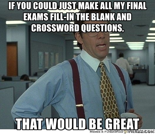 That would be great - If you could just make all my final exams fill-in the blank and crossword questions, that would be great
