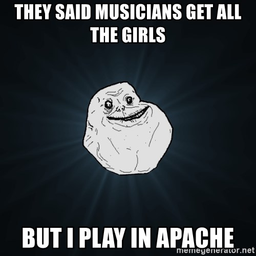 Forever Alone - They said musiCians get all the girls But I play in apache