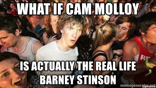 -Sudden Clarity Clarence - what if Cam Molloy is actually the real life barney stinson
