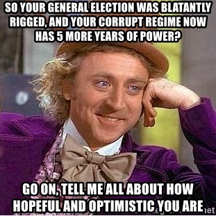 Willy Wonka - So your general election was BLAtantly rigged, and youR corrupt regime now has 5 more years of power? go on, tell me all about how hopeful and optimistic you are