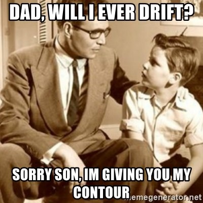 father son  - Dad, will i ever drift? Sorry son, im giving you my contour