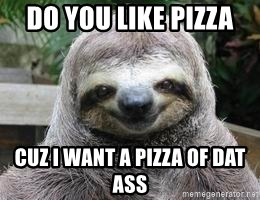 Sexual Sloth - DO YOU LIKE PIZZA  CUZ I WANT A PIZZA OF DAT ASS