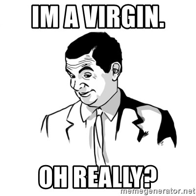 if you know what - IM A VIRGIN.  OH REALLY?