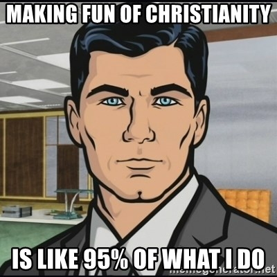 Archer - Making fun of christianity is like 95% of what i do