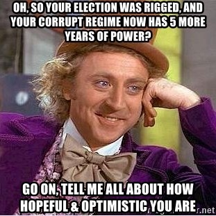 Willy Wonka - oh, so your election was rigged, and your corrupt regime now has 5 more years of power? go on, tell me all about how hopeful & optimistic you are