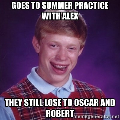 Bad Luck Brian - GOES TO SUMMER PRACTICE WITH ALEX  THEY STILL LOSE TO OSCAR AND ROBERT