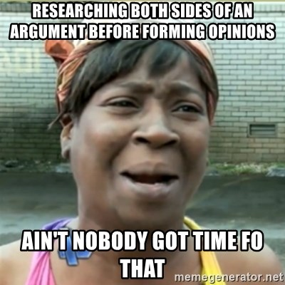 Ain't Nobody got time fo that - Researching both sides of an argument before forming opinions Ain't Nobody got time fo that