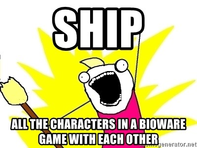 X ALL THE THINGS - SHIP ALL THE CHARACTERS IN A BIOWARE GAME WITH EACH OTHER