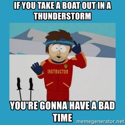 you're gonna have a bad time guy - IF you take a boat out in a thunderstorm you're gonna have a bad time