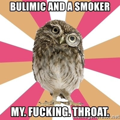 Eating Disorder Owl - BULIMIC and a smoker my. fucking. throat.