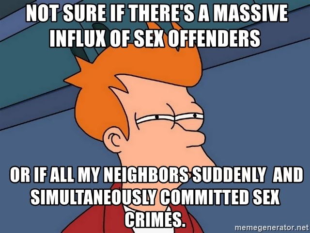 Futurama Fry -  Not sure if there's a massive influx of sex offenders  OR if all my neighbors suddenly  and simultaneously committed sex crimes.